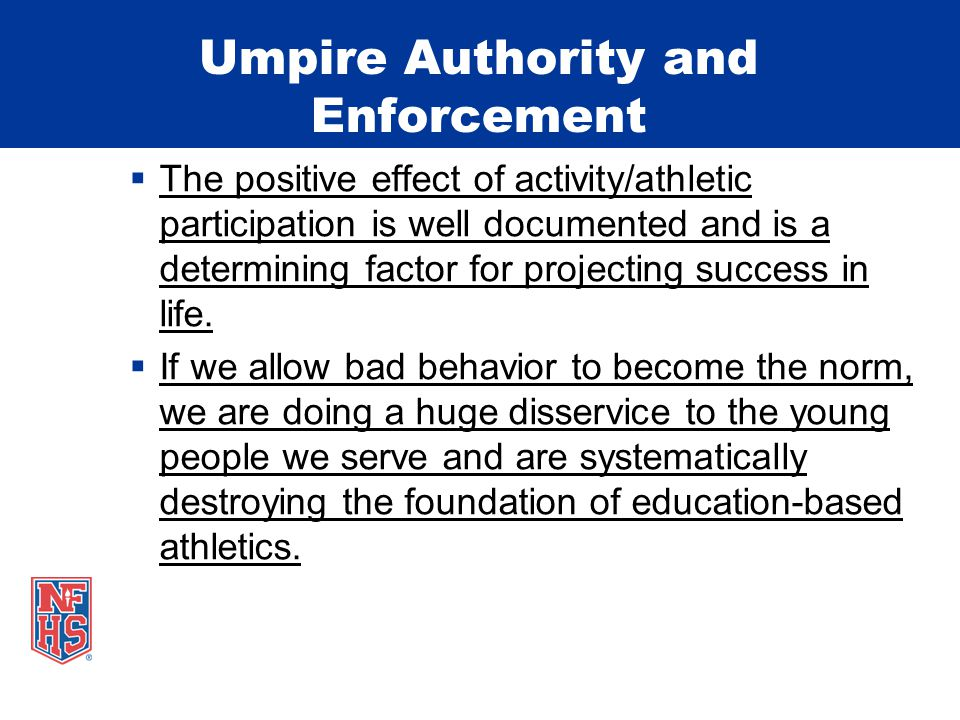 Umpire Authority and Enforcement  The positive effect of activity/athletic participation is well documented and is a determining factor for projectin