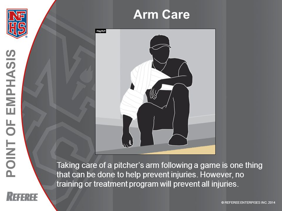 © REFEREE ENTERPISES INC. 2014 POINT OF EMPHASIS Arm Care Taking care of a pitcher's arm following a game is one thing that can be done to help preven