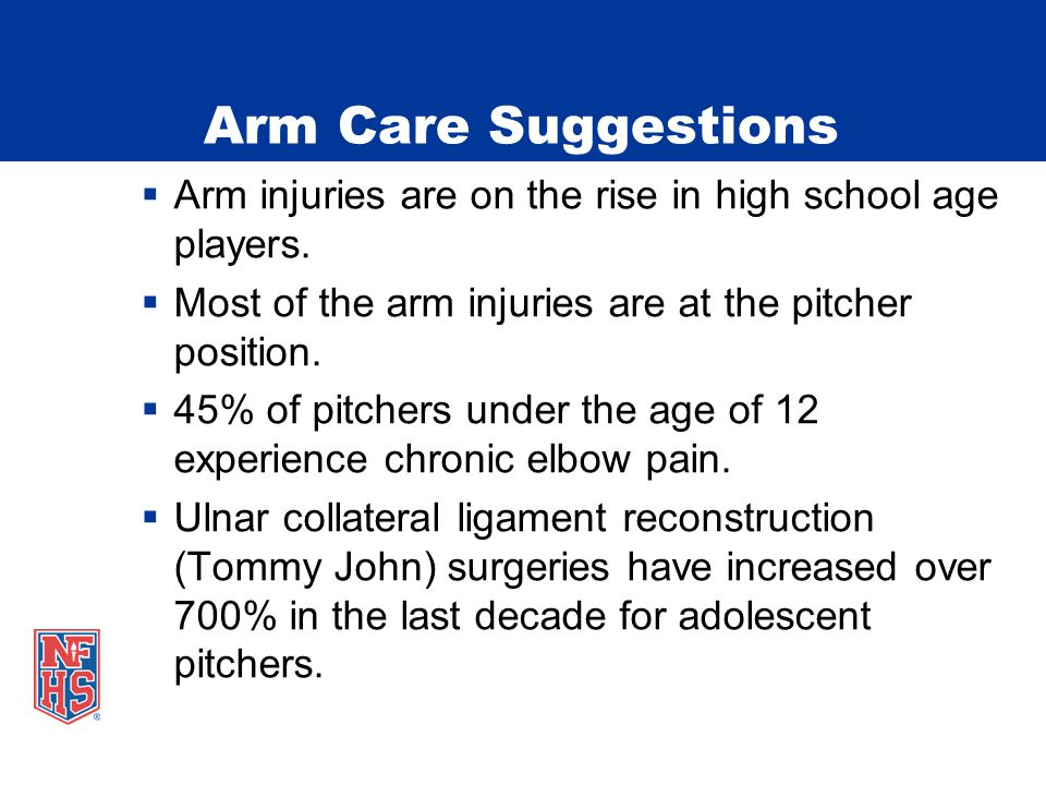 Arm Care Suggestions  Arm injuries are on the rise in high school age players.  Most of the arm injuries are at the pitcher position.  45% of pitch