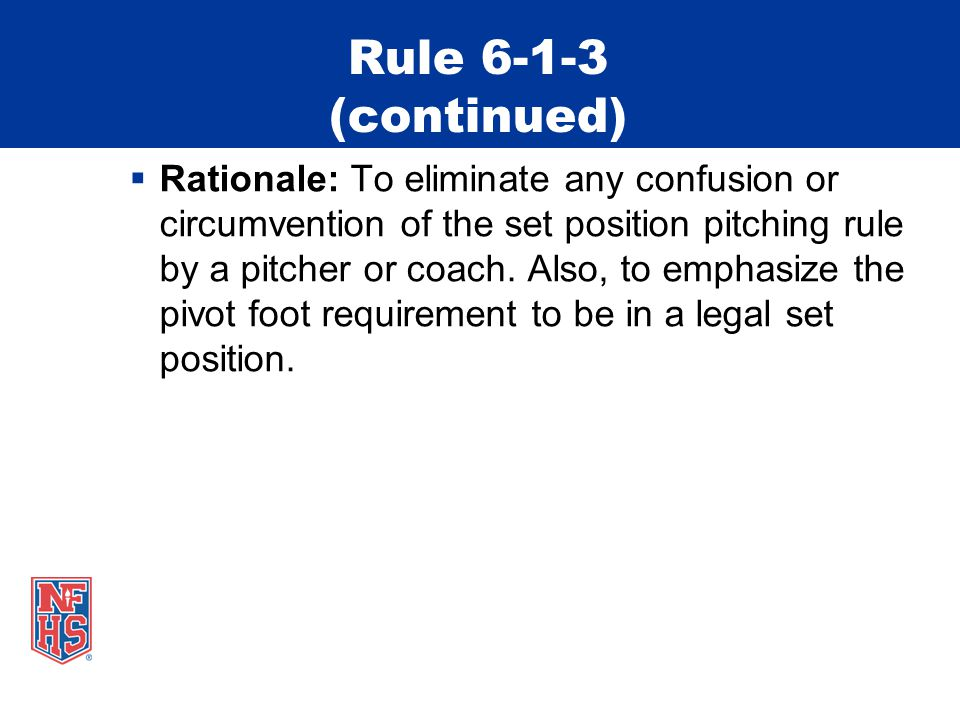 Rule 6-1-3 (continued)  Rationale: To eliminate any confusion or circumvention of the set position pitching rule by a pitcher or coach. Also, to emph