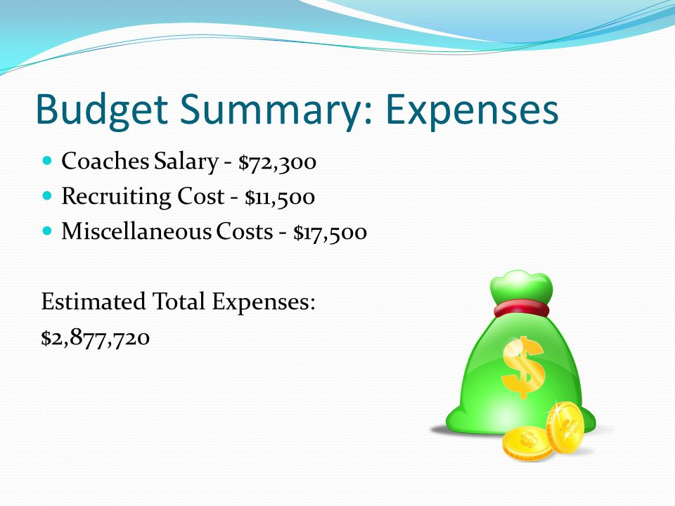 Budget Summary: Expenses Coaches Salary - $72,300 Recruiting Cost - $11,500 Miscellaneous Costs - $17,500 Estimated Total Expenses: $2,877,720