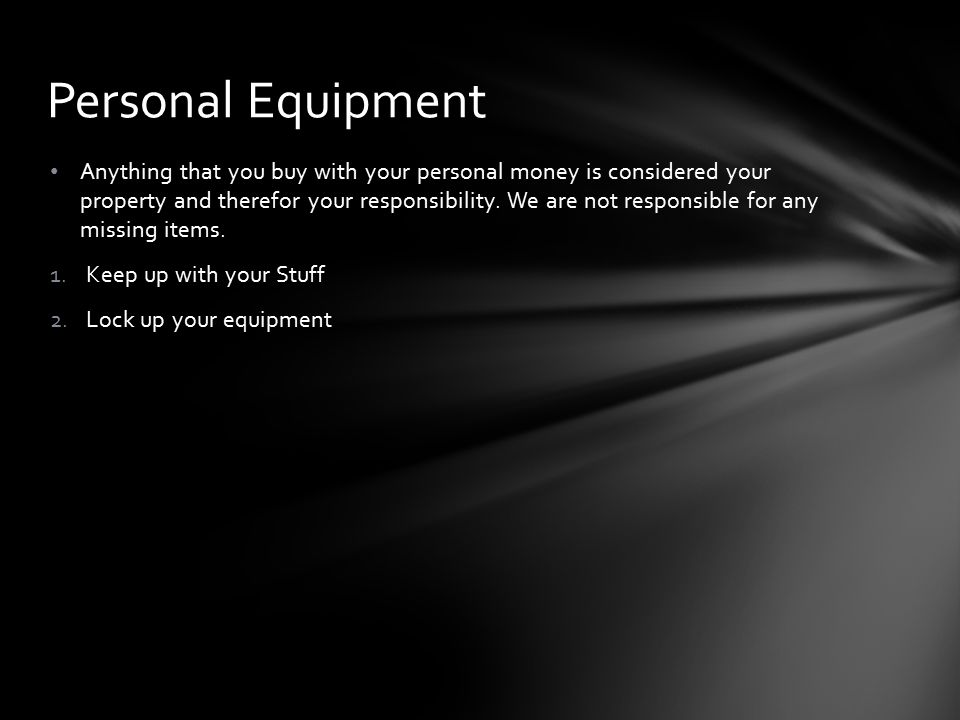 Personal Equipment Anything that you buy with your personal money is considered your property and therefor your responsibility.