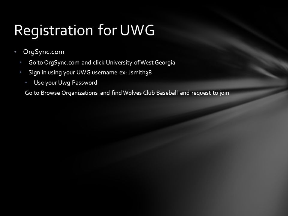 OrgSync.com Go to OrgSync.com and click University of West Georgia Sign in using your UWG username ex: Jsmith38 Use your Uwg Password Go to Browse Organizations and find Wolves Club Baseball and request to join Registration for UWG