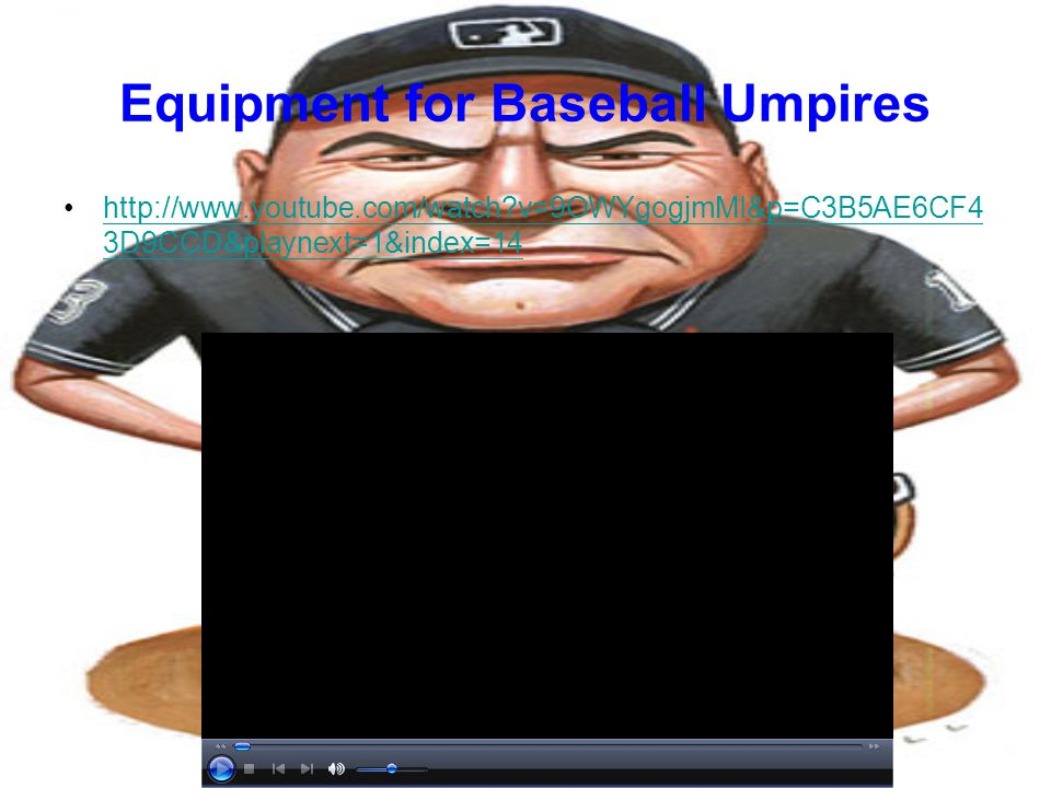 Equipment for Baseball Umpires http://www.youtube.com/watch?v=9OWYgogjmMI&p=C3B5AE6CF4 3D9CCD&playnext=1&index=14http://www.youtube.com/watch?v=9OWYgogjmMI&p=C3B5AE6CF4 3D9CCD&playnext=1&index=14
