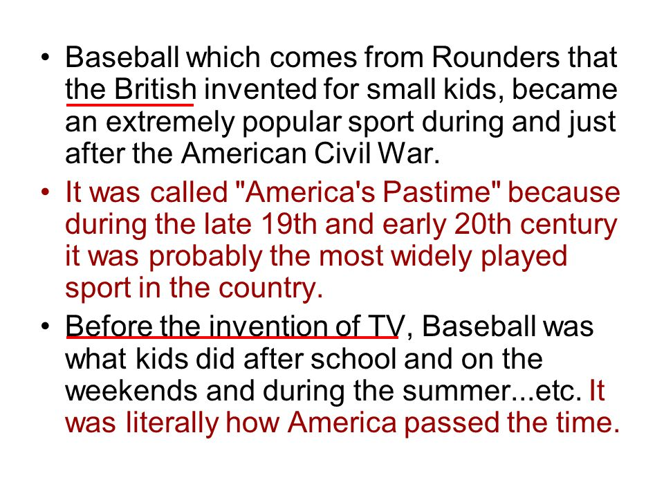 Baseball which comes from Rounders that the British invented for small kids, became an extremely popular sport during and just after the American Civi