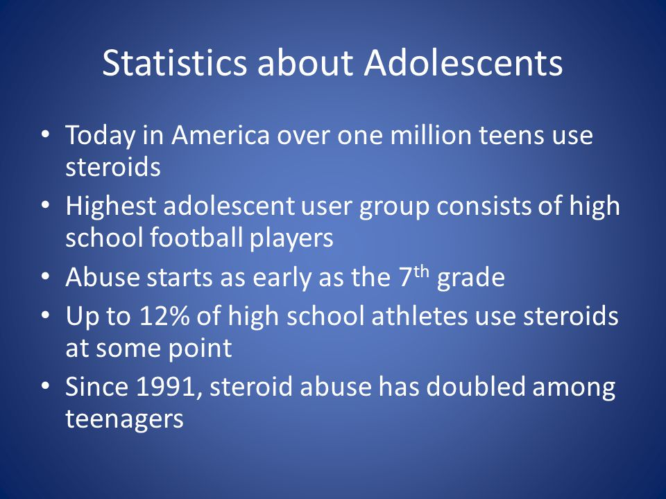 Statistics about Adolescents Today in America over one million teens use steroids Highest adolescent user group consists of high school football playe