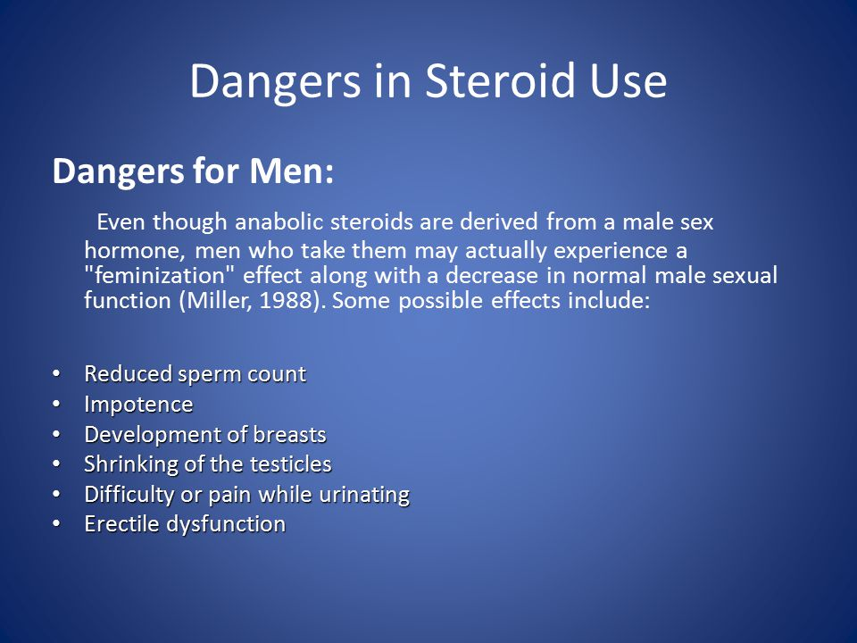 Dangers in Steroid Use Dangers for Men: Even though anabolic steroids are derived from a male sex hormone, men who take them may actually experience a feminization effect along with a decrease in normal male sexual function (Miller, 1988).