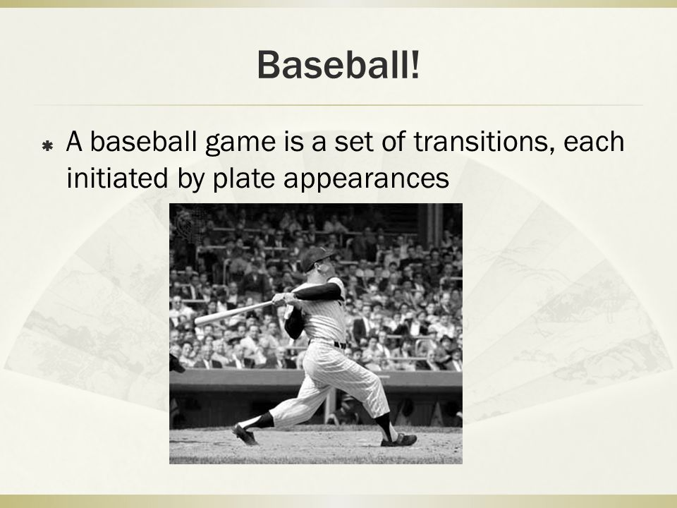 Baseball!  A baseball game is a set of transitions, each initiated by plate appearances