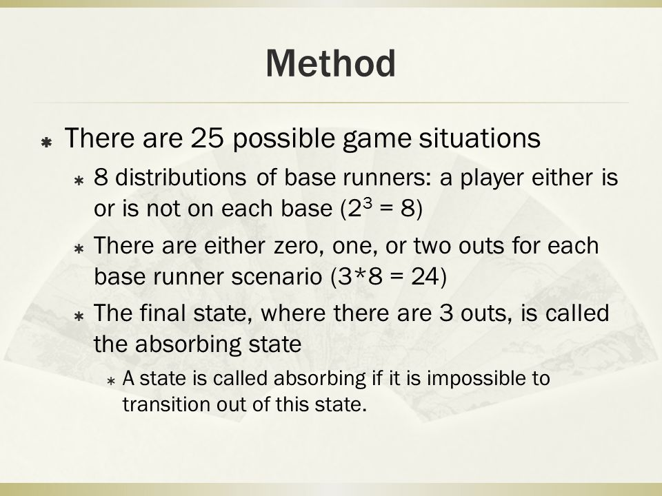 Method  There are 25 possible game situations  8 distributions of base runners: a player either is or is not on each base (2 3 = 8)  There are eith