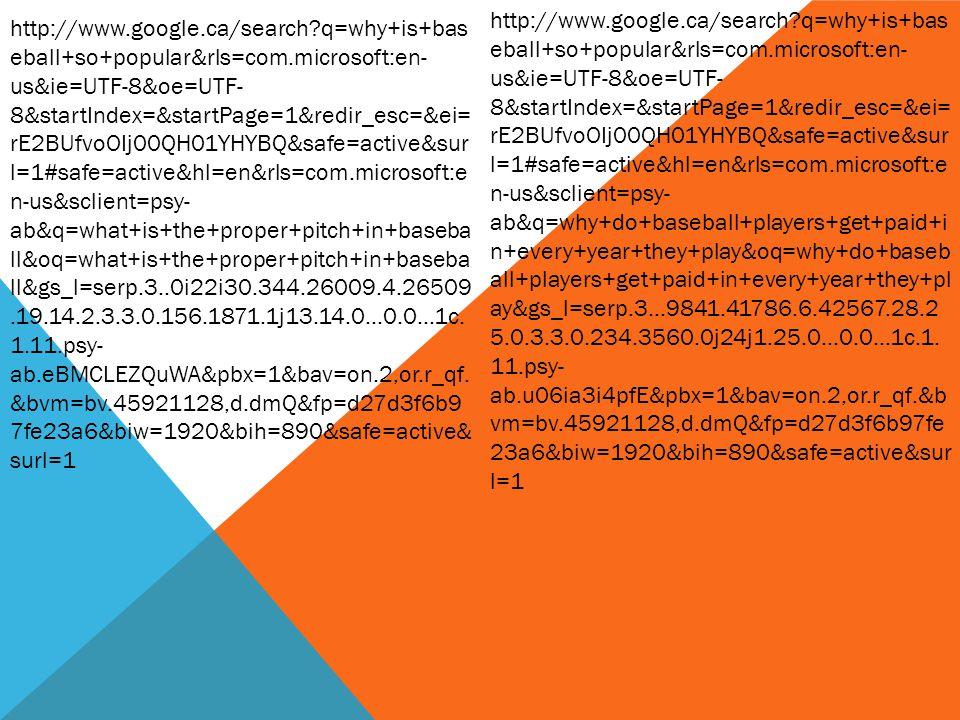 http://www.google.ca/search?q=why+is+bas eball+so+popular&rls=com.microsoft:en- us&ie=UTF-8&oe=UTF- 8&startIndex=&startPage=1&redir_esc=&ei= rE2BUfvoOIj00QH01YHYBQ&safe=active&sur l=1#safe=active&hl=en&rls=com.microsoft:e n-us&sclient=psy- ab&q=what+is+the+proper+pitch+in+baseba ll&oq=what+is+the+proper+pitch+in+baseba ll&gs_l=serp.3..0i22i30.344.26009.4.26509.19.14.2.3.3.0.156.1871.1j13.14.0...0.0...1c.