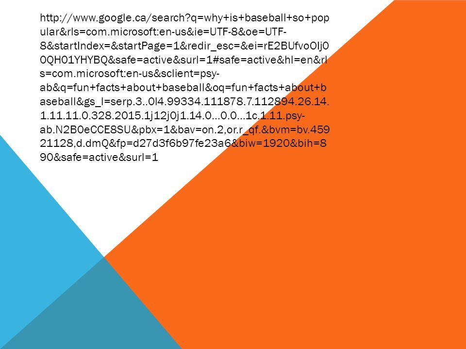 http://www.google.ca/search?q=why+is+baseball+so+pop ular&rls=com.microsoft:en-us&ie=UTF-8&oe=UTF- 8&startIndex=&startPage=1&redir_esc=&ei=rE2BUfvoOIj0 0QH01YHYBQ&safe=active&surl=1#safe=active&hl=en&rl s=com.microsoft:en-us&sclient=psy- ab&q=fun+facts+about+baseball&oq=fun+facts+about+b aseball&gs_l=serp.3..0l4.99334.111878.7.112894.26.14.