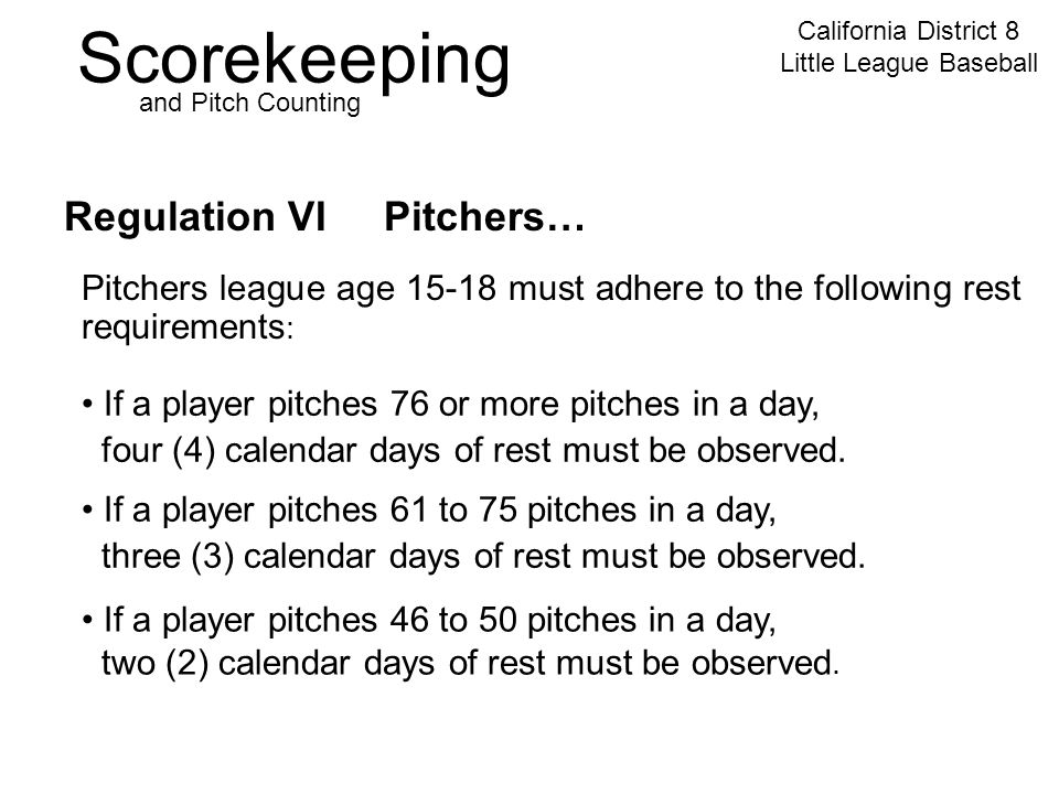 Scorekeeping California District 8 Little League Baseball and Pitch Counting Regulation VI Pitchers… Pitchers league age 15-18 must adhere to the following rest requirements : If a player pitches 76 or more pitches in a day, four (4) calendar days of rest must be observed.