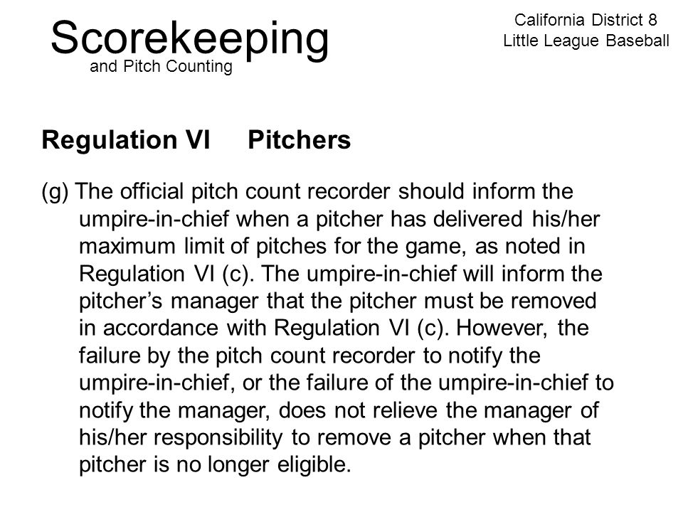 Scorekeeping California District 8 Little League Baseball and Pitch Counting Regulation VI Pitchers (g) The official pitch count recorder should inform the umpire-in-chief when a pitcher has delivered his/her maximum limit of pitches for the game, as noted in Regulation VI (c).
