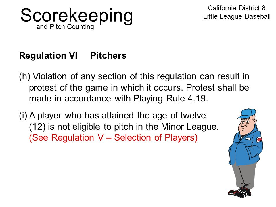 Scorekeeping California District 8 Little League Baseball and Pitch Counting Regulation VI Pitchers (h) Violation of any section of this regulation can result in protest of the game in which it occurs.