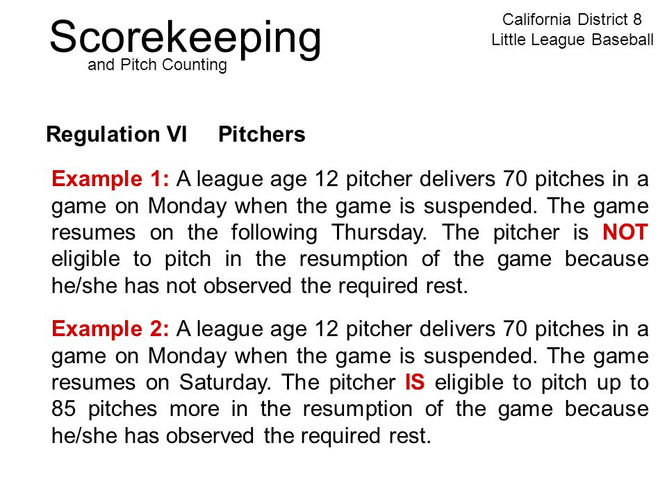 Scorekeeping California District 8 Little League Baseball and Pitch Counting Regulation VI Pitchers Example 2: A league age 12 pitcher delivers 70 pitches in a game on Monday when the game is suspended.