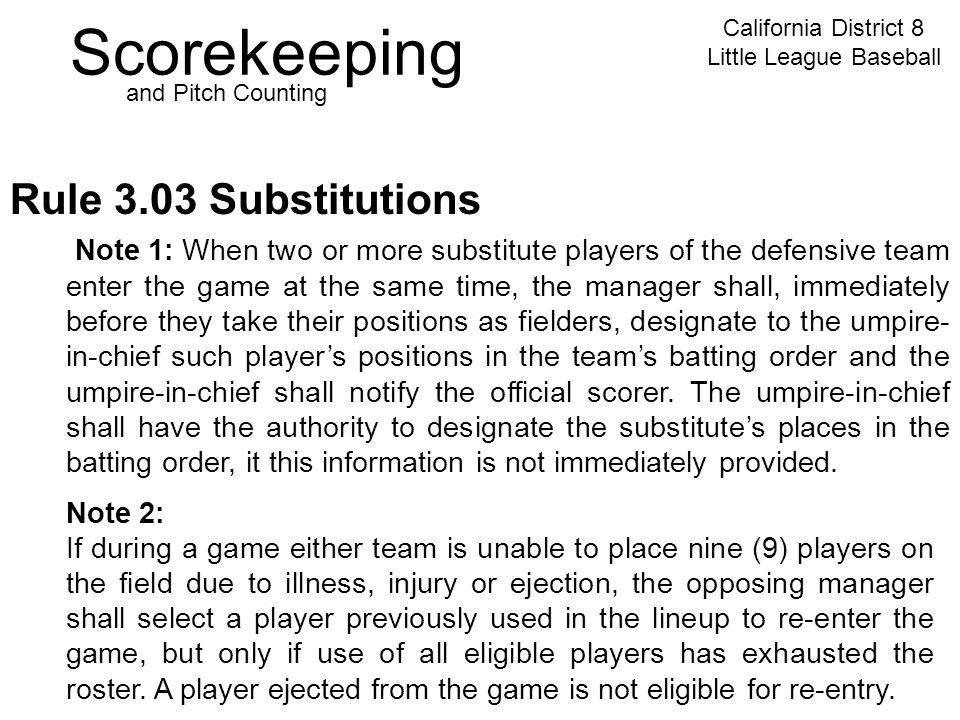 Scorekeeping California District 8 Little League Baseball and Pitch Counting Rule 3.03 Substitutions Note 2: If during a game either team is unable to place nine (9) players on the field due to illness, injury or ejection, the opposing manager shall select a player previously used in the lineup to re-enter the game, but only if use of all eligible players has exhausted the roster.