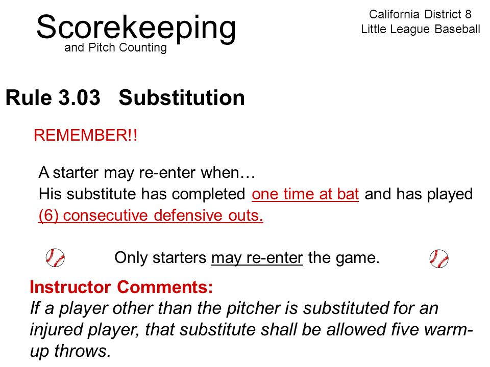 Scorekeeping California District 8 Little League Baseball and Pitch Counting Rule 3.03 Substitution Instructor Comments: If a player other than the pitcher is substituted for an injured player, that substitute shall be allowed five warm- up throws.