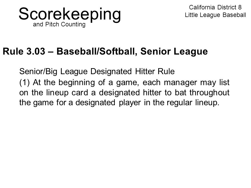Scorekeeping California District 8 Little League Baseball and Pitch Counting Rule 3.03 – Baseball/Softball, Senior League Senior/Big League Designated Hitter Rule (1) At the beginning of a game, each manager may list on the lineup card a designated hitter to bat throughout the game for a designated player in the regular lineup.