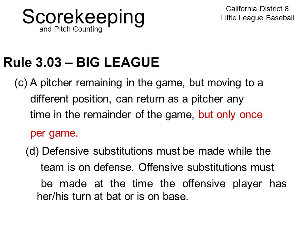Scorekeeping California District 8 Little League Baseball and Pitch Counting Rule 3.03 – BIG LEAGUE (c) A pitcher remaining in the game, but moving to a different position, can return as a pitcher any time in the remainder of the game, but only once per game.