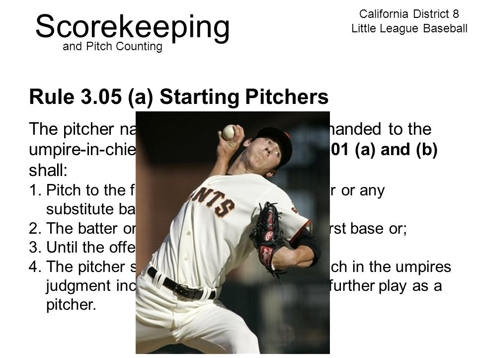 Scorekeeping California District 8 Little League Baseball and Pitch Counting Rule 3.05 (a) Starting Pitchers The pitcher named in the batting order handed to the umpire-in-chief, as provided in Rules 4.01 (a) and (b) shall: 1.
