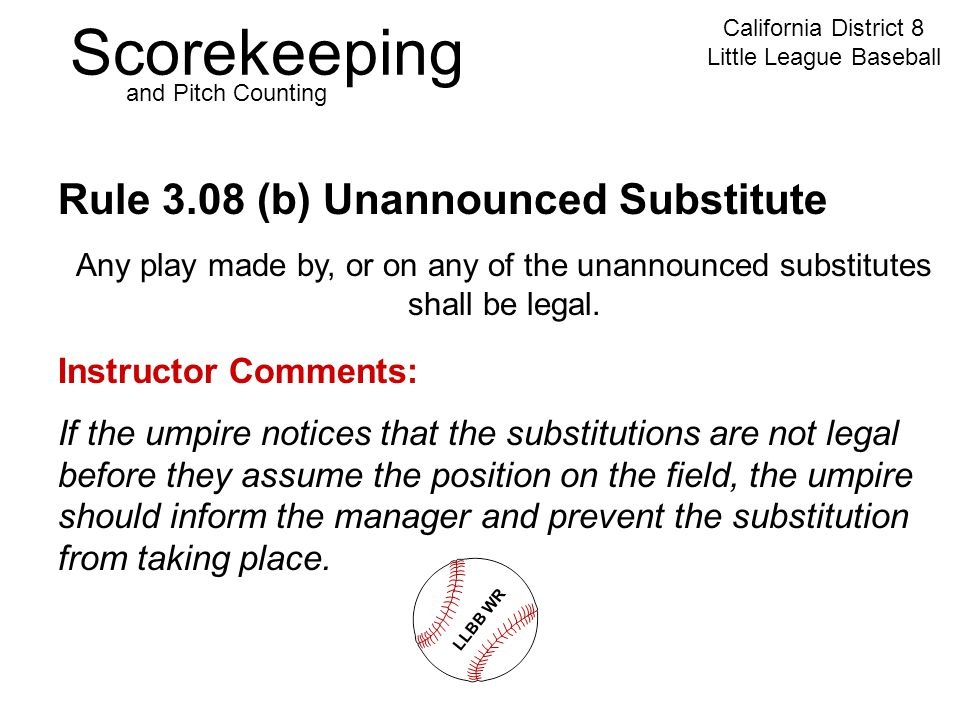 Scorekeeping California District 8 Little League Baseball and Pitch Counting Rule 3.08 (b) Unannounced Substitute Instructor Comments: If the umpire notices that the substitutions are not legal before they assume the position on the field, the umpire should inform the manager and prevent the substitution from taking place.