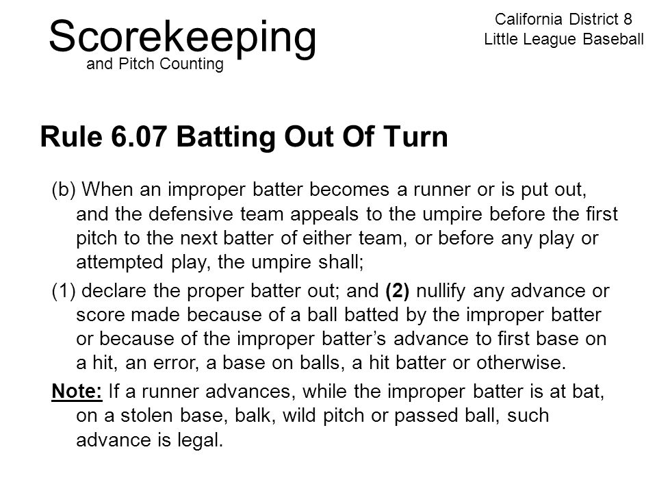 Scorekeeping California District 8 Little League Baseball and Pitch Counting Rule 6.07 Batting Out Of Turn (b) When an improper batter becomes a runner or is put out, and the defensive team appeals to the umpire before the first pitch to the next batter of either team, or before any play or attempted play, the umpire shall; (1) declare the proper batter out; and (2) nullify any advance or score made because of a ball batted by the improper batter or because of the improper batter's advance to first base on a hit, an error, a base on balls, a hit batter or otherwise.
