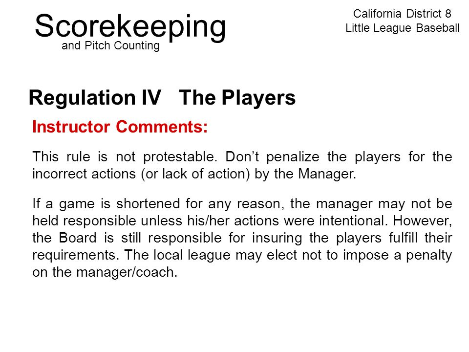 Scorekeeping California District 8 Little League Baseball and Pitch Counting Regulation IV The Players Instructor Comments: This rule is not protestable.
