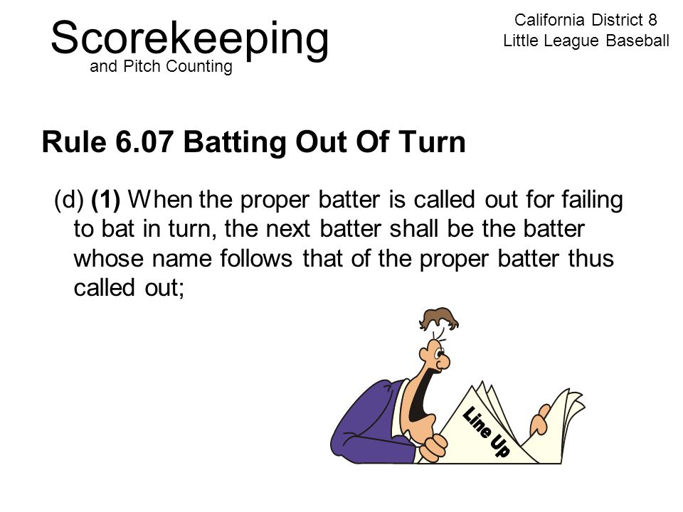 Scorekeeping California District 8 Little League Baseball and Pitch Counting Rule 6.07 Batting Out Of Turn (d) (1) When the proper batter is called out for failing to bat in turn, the next batter shall be the batter whose name follows that of the proper batter thus called out;