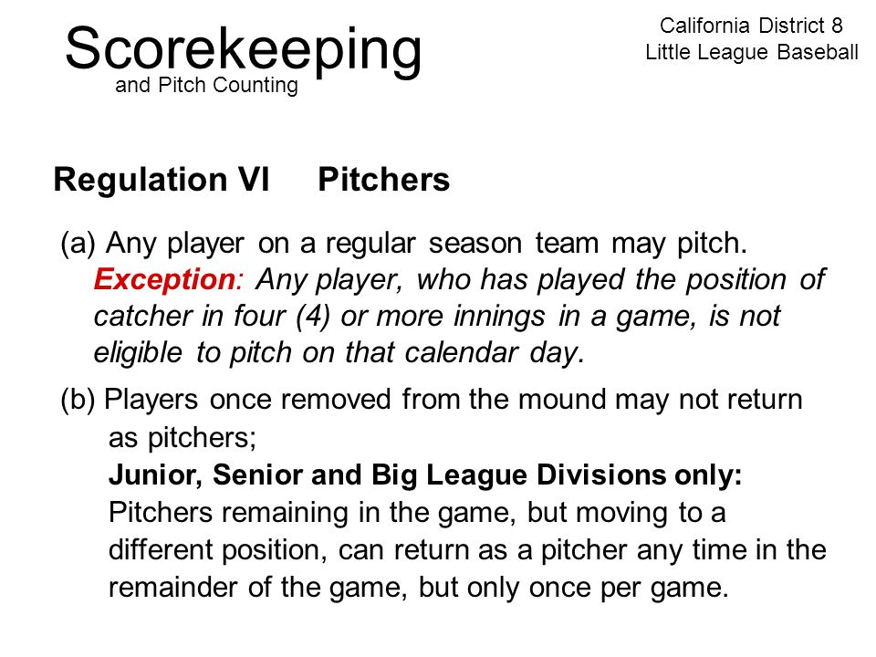 Scorekeeping California District 8 Little League Baseball and Pitch Counting Regulation VI Pitchers (a) Any player on a regular season team may pitch.