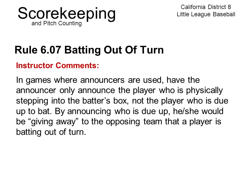 Scorekeeping California District 8 Little League Baseball and Pitch Counting Rule 6.07 Batting Out Of Turn Instructor Comments: In games where announcers are used, have the announcer only announce the player who is physically stepping into the batter's box, not the player who is due up to bat.