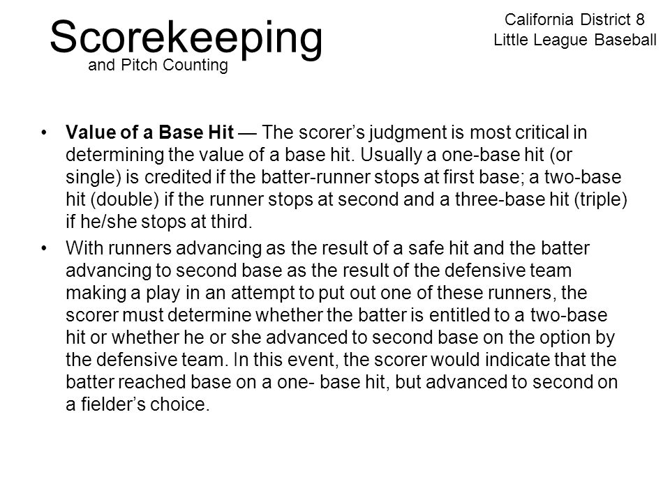 Scorekeeping California District 8 Little League Baseball and Pitch Counting Value of a Base Hit — The scorer's judgment is most critical in determining the value of a base hit.