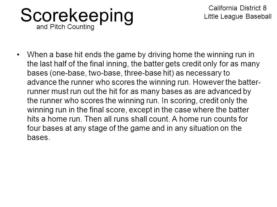 Scorekeeping California District 8 Little League Baseball and Pitch Counting When a base hit ends the game by driving home the winning run in the last half of the final inning, the batter gets credit only for as many bases (one-base, two-base, three-base hit) as necessary to advance the runner who scores the winning run.