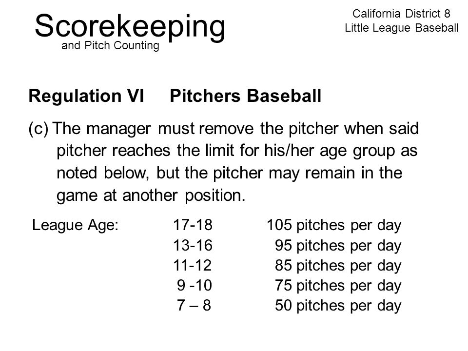 Scorekeeping California District 8 Little League Baseball and Pitch Counting Regulation VI Pitchers Baseball League Age:17-18105 pitches per day 13-16 95 pitches per day 11-12 85 pitches per day 9 -10 75 pitches per day 7 – 8 50 pitches per day (c) The manager must remove the pitcher when said pitcher reaches the limit for his/her age group as noted below, but the pitcher may remain in the game at another position.