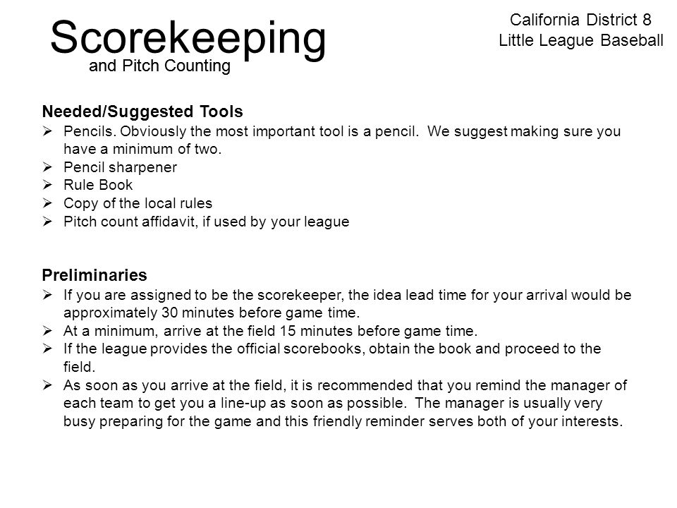 Scorekeeping California District 8 Little League Baseball and Pitch Counting Preliminaries  If you are assigned to be the scorekeeper, the idea lead time for your arrival would be approximately 30 minutes before game time.