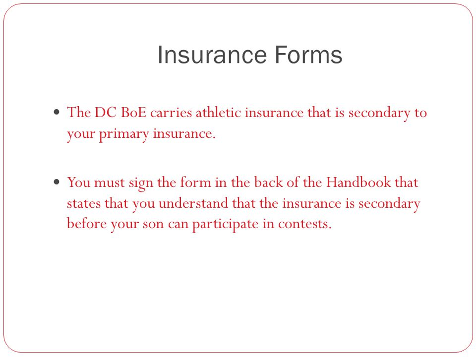 Insurance Forms The DC BoE carries athletic insurance that is secondary to your primary insurance. You must sign the form in the back of the Handbook