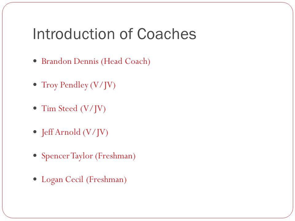 Introduction of Coaches Brandon Dennis (Head Coach) Troy Pendley (V/JV) Tim Steed (V/JV) Jeff Arnold (V/JV) Spencer Taylor (Freshman) Logan Cecil (Freshman)