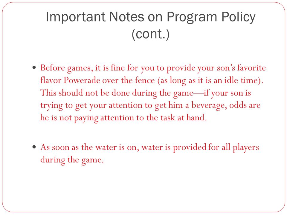 Important Notes on Program Policy (cont.) Before games, it is fine for you to provide your son's favorite flavor Powerade over the fence (as long as it is an idle time).