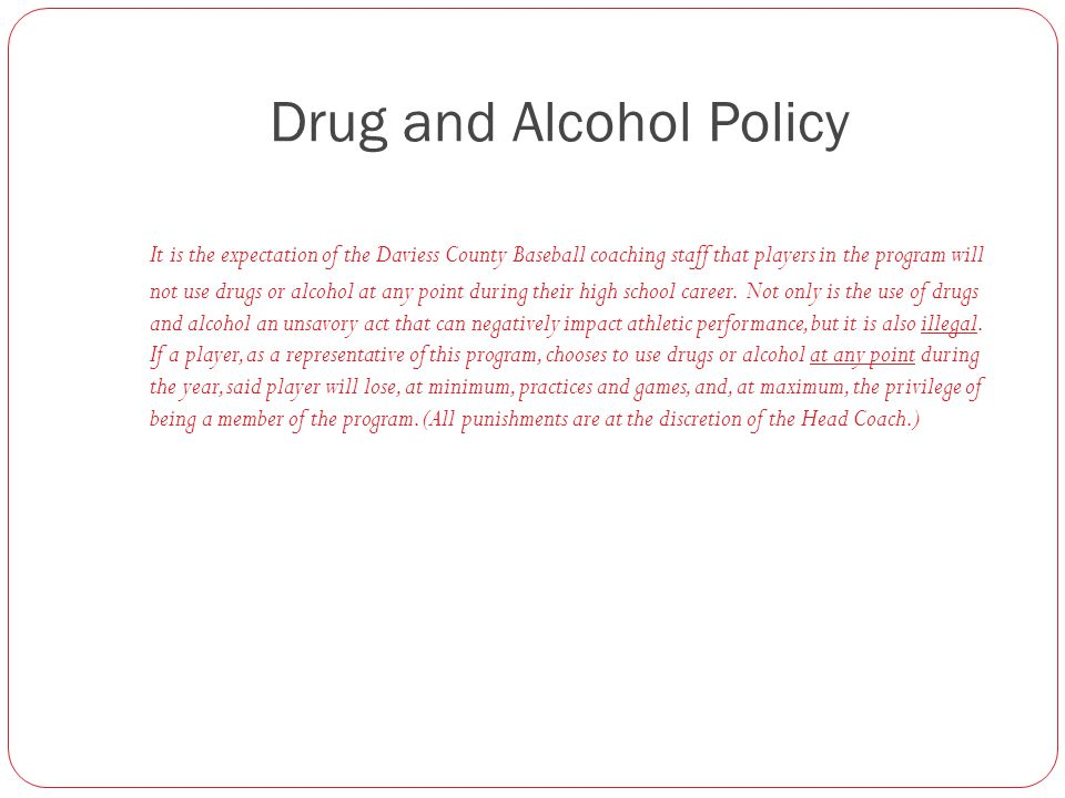 Drug and Alcohol Policy It is the expectation of the Daviess County Baseball coaching staff that players in the program will not use drugs or alcohol