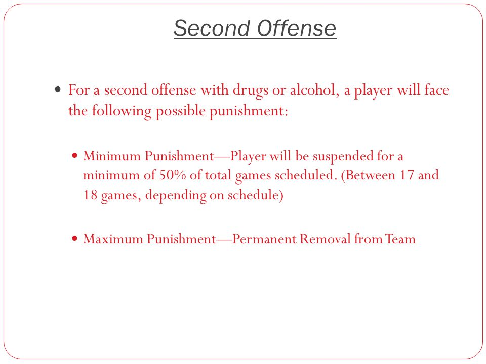 Second Offense For a second offense with drugs or alcohol, a player will face the following possible punishment: Minimum Punishment—Player will be suspended for a minimum of 50% of total games scheduled.