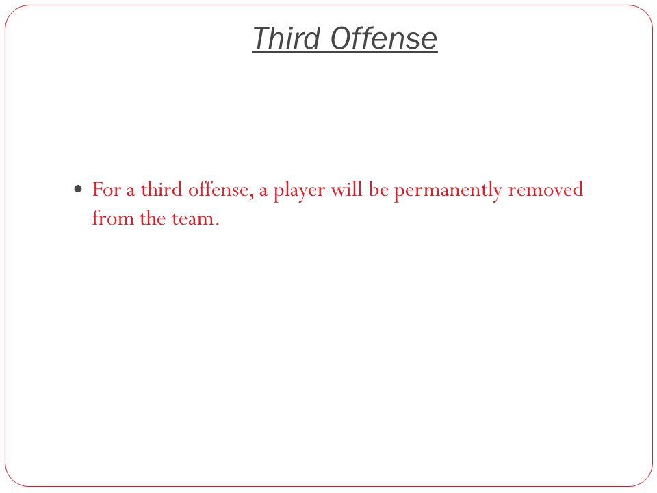 Third Offense For a third offense, a player will be permanently removed from the team.