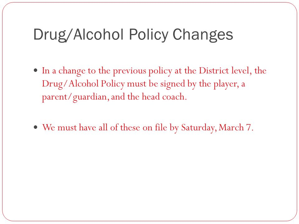 Drug/Alcohol Policy Changes In a change to the previous policy at the District level, the Drug/Alcohol Policy must be signed by the player, a parent/guardian, and the head coach.