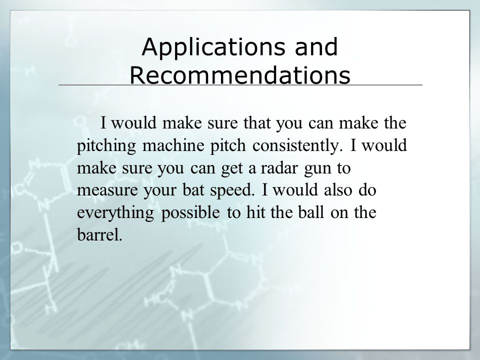 Applications and Recommendations I would make sure that you can make the pitching machine pitch consistently.