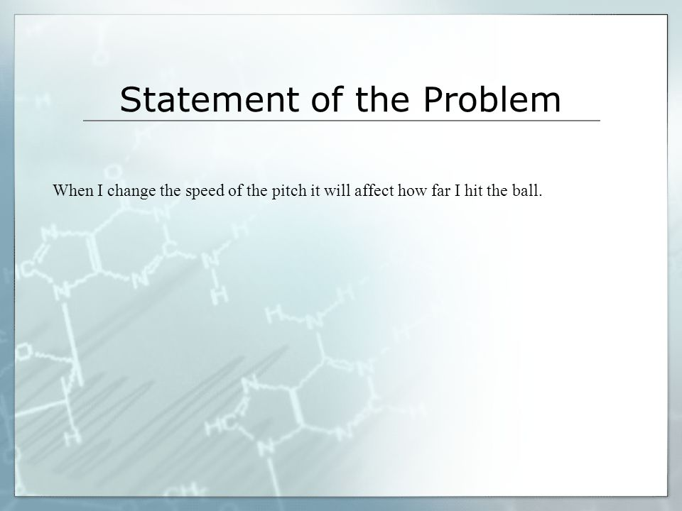 Statement of the Problem When I change the speed of the pitch it will affect how far I hit the ball.