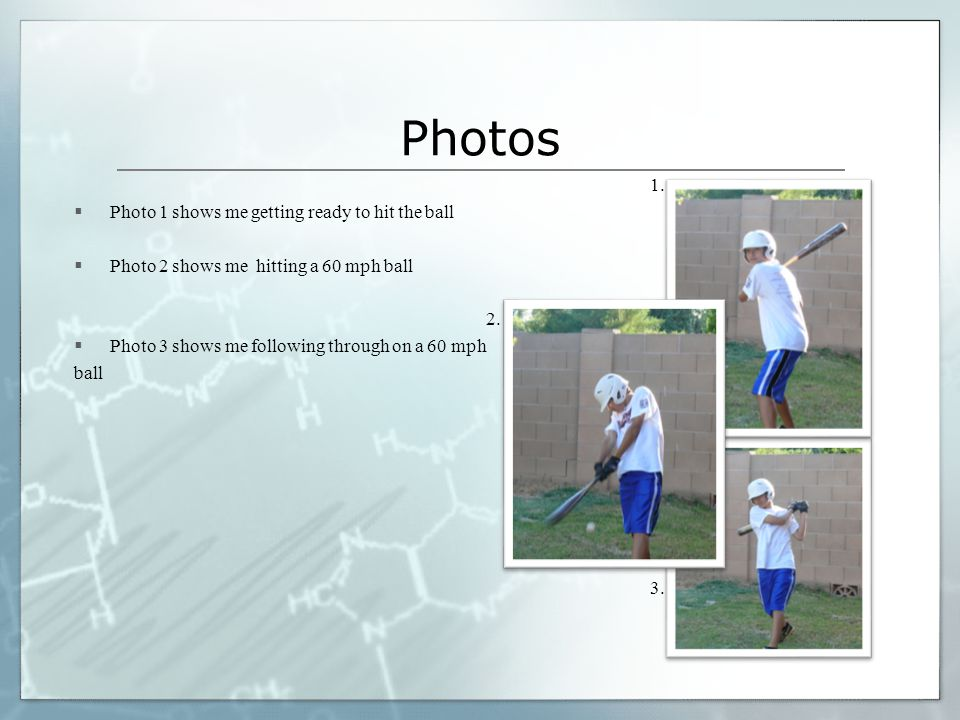 1. Photo 1 shows me getting ready to hit the ball  Photo 2 shows me hitting a 60 mph ball 2.