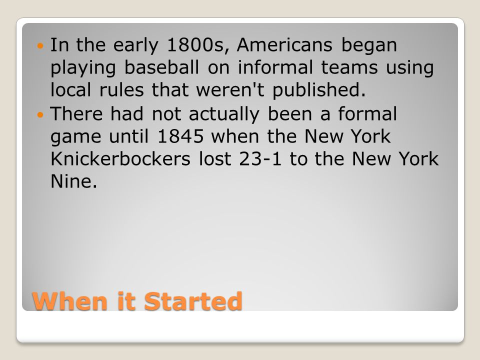 When it Started In the early 1800s, Americans began playing baseball on informal teams using local rules that weren t published.