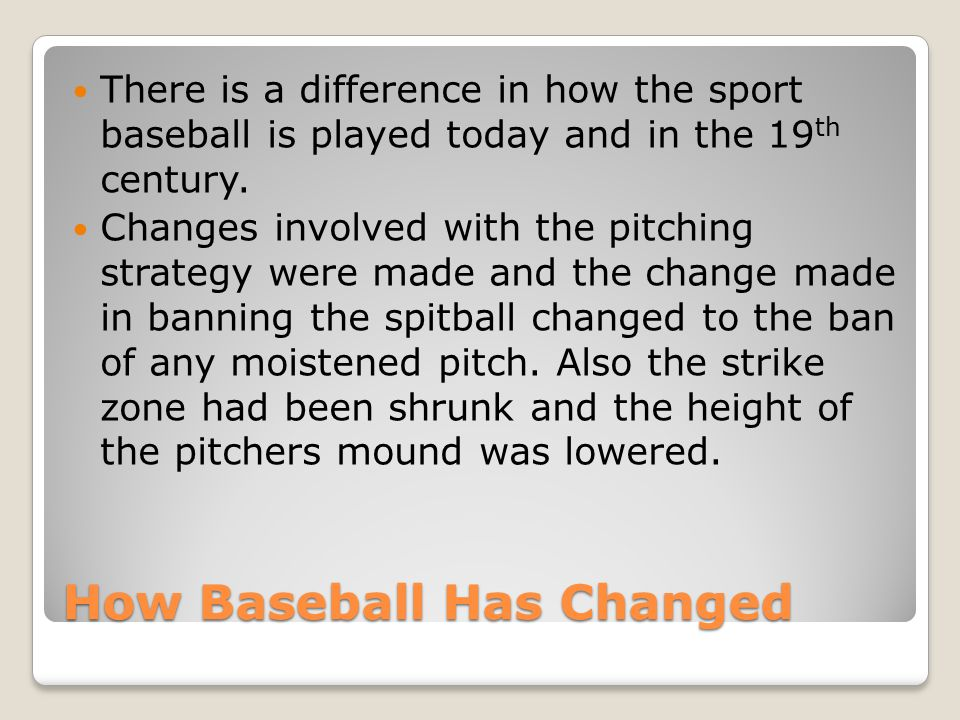 How Baseball Has Changed There is a difference in how the sport baseball is played today and in the 19 th century. Changes involved with the pitching