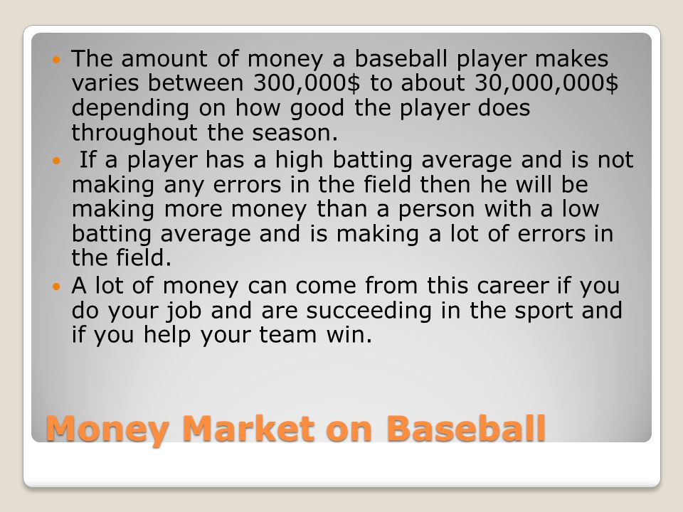 Money Market on Baseball The amount of money a baseball player makes varies between 300,000$ to about 30,000,000$ depending on how good the player does throughout the season.
