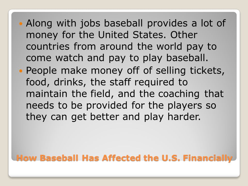 How Baseball Has Affected the U.S. Financially Along with jobs baseball provides a lot of money for the United States. Other countries from around the
