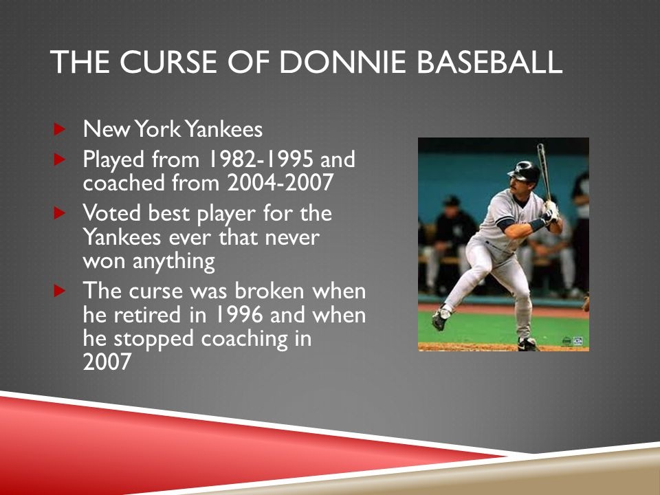 THE CURSE OF DONNIE BASEBALL  New York Yankees  Played from 1982-1995 and coached from 2004-2007  Voted best player for the Yankees ever that never won anything  The curse was broken when he retired in 1996 and when he stopped coaching in 2007