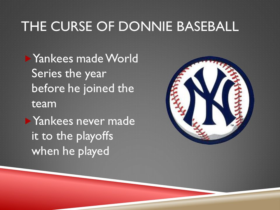 THE CURSE OF DONNIE BASEBALL  Yankees made World Series the year before he joined the team  Yankees never made it to the playoffs when he played